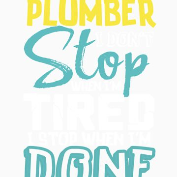 I'm A Plumber I Don't Stop When I'm Tired I Stop When I'm Done by orangepieces