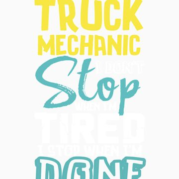 I'm A Truck Mechanic I Don't Stop When I'm Tired I Stop When I'm Done! by orangepieces