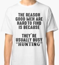 The reason good men are hard to find because, they're usually busy hunting. Classic T-Shirt
