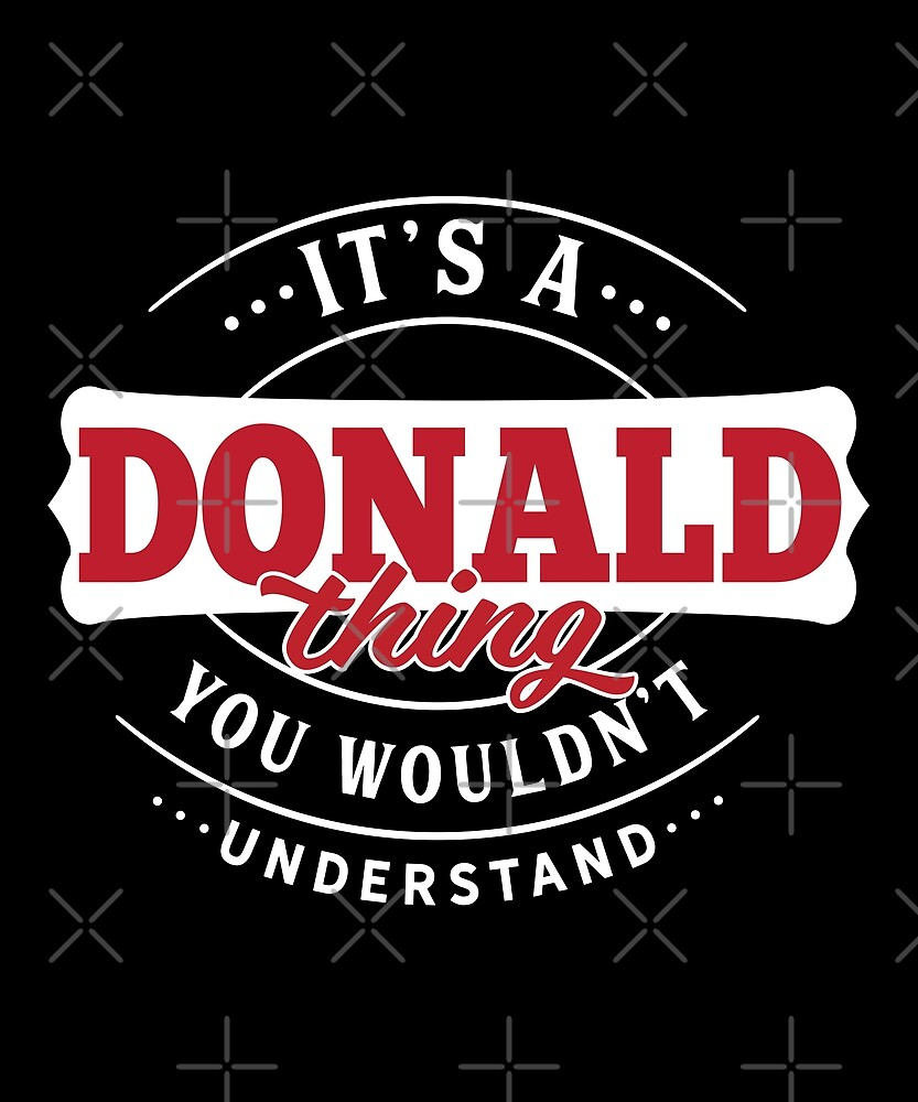 It's a DONALD Thing You Wouldn't Understand by wantneedlove