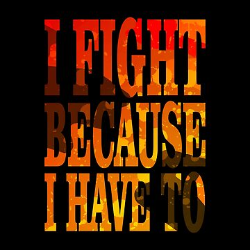 I fight because I have to by hypnotzd