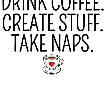 Drink Coffee Create Stuff Take Naps by kamrankhan