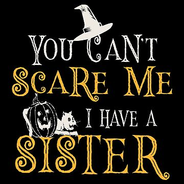 You Can't Scare Me, I Have A Sister- Halloween by SmartStyle
