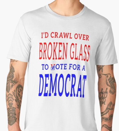 Crawl Over Broken Glass to Vote DEM Tshirt Men's Premium T-Shirt