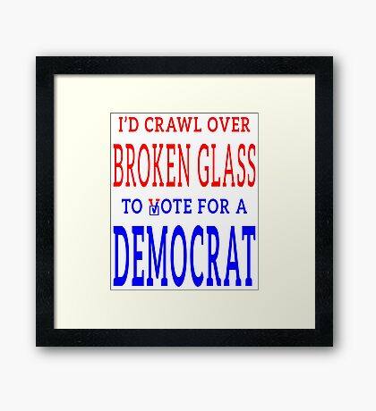 Crawl Over Broken Glass to Vote DEM Tshirt Framed Print