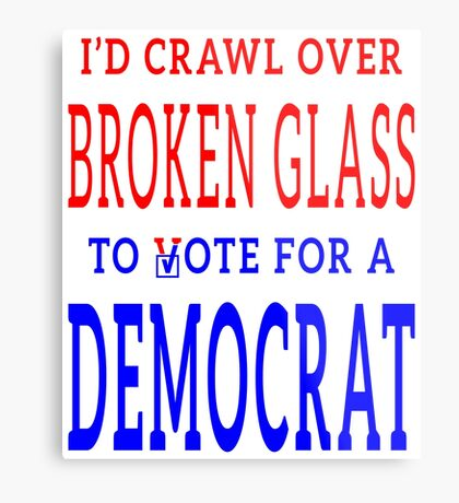 Crawl Over Broken Glass to Vote DEM Tshirt Metal Print