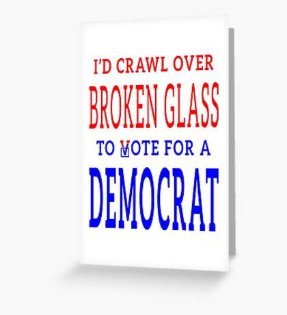 Crawl Over Broken Glass to Vote DEM Tshirt Greeting Card
