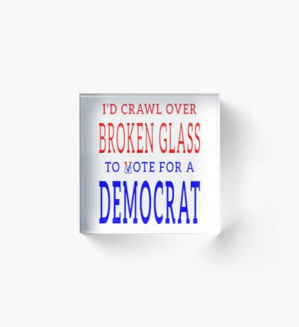 Crawl Over Broken Glass to Vote DEM Tshirt Acrylic Block