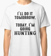 I'll do it tomorrow. Today, I'm going hunting. Classic T-Shirt