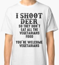 I shoot deer so they don't eat all the vegetarians food. You're welcome vegetarians. Classic T-Shirt
