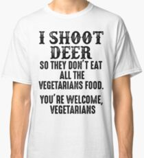 I shoot deer so they don't eat all the vegetrians food. You're welcome vegetarians.  Classic T-Shirt