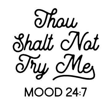 Thou Shalt Not Try Me Mood 24:7 by kjanedesigns