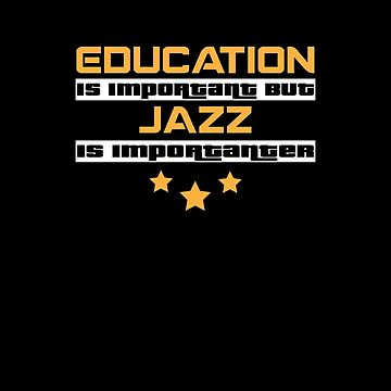 Education Is Important But Jazz Is  Importanter #Jazz  by handcraftline