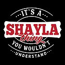 It's a SHAYLA Thing You Wouldn't Understand by wantneedlove