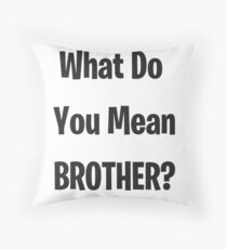 What Do You Mean Brother? Throw Pillow