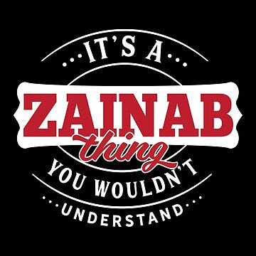 It's a ZAINAB Thing You Wouldn't Understand by wantneedlove