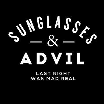 Sunglasses & Advil - Last night was mad real by Primotees