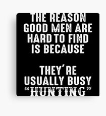 The reason good men are had to find is because they're usually busy hunting. Canvas Print
