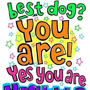 Who's The Best Dog? YOU ARE! Yes You ARE! by lauriepink
