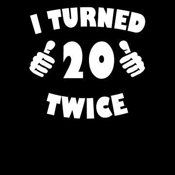I Turned 20 Twice V2 by TeeTimeGuys