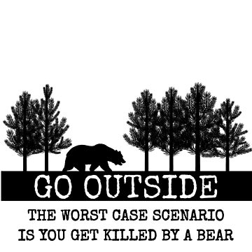 Go Outside Worst Case Scenario A Bear Kills You Shirt by AlaskaGirl
