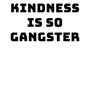 Kindness is so gangster by byzmo