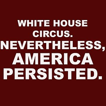 White House Circus, Nevertheless America Persisted Trump 45 Funny T-Shirt. by EurekaDesigns