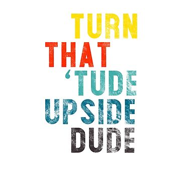 Funny Motivational Typography Art - Turn That 'Tude Upside Dude by nerdydesigns