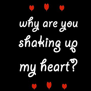 Why Are You Shaking Up My Heart Funny Flirty Tshirt by falcon18