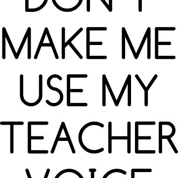 Don't Make Me Use My Teacher Voice by noisebotllc