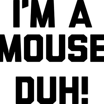 I'm A Mouse (Duh!) by noisebotllc