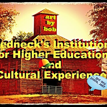 """Artbybob Redneck's Institution for Higher Education and Cultural Experience""... prints and products by ArtbyBob"