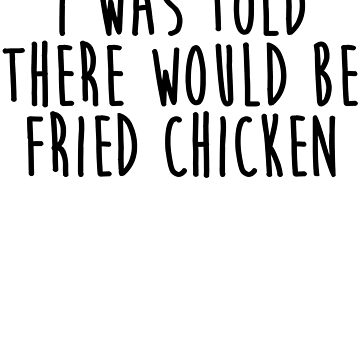 I Was Told There Would Be Fried Chicken by kamrankhan