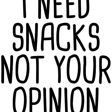 I Need Snacks Not Your Opinion by kamrankhan