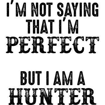 I'm not saying that I'm perfect but I am a hunter. by allarddavid
