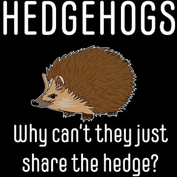 Hedgehog Funny Design - Hedgehogs Why Cant They Just Share The Hedge by kudostees