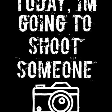 Today I'm Going To Shoot Someone Photographer design by Tengerimalac75