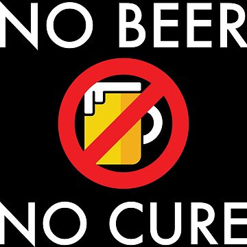 No Beer - No Cure  by VacationTees