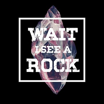 Wait I See A Rock T-Shirt Funny Rock Ores Gems Crystal Collector by TIHONA