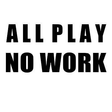 All Play No Work by getthread