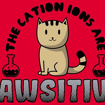The Cation Ions Are Pawsitive - Funny Chemistry Quote Gift by yeoys