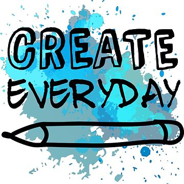 Create Everyday! by CodeytheArtist