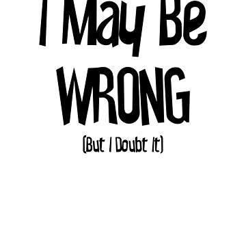 I May Be Wrong But I Doubt It Funny Quote by ByTekk