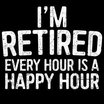 I'm Retired Every Hour Is A Happy Hour  by deepstone