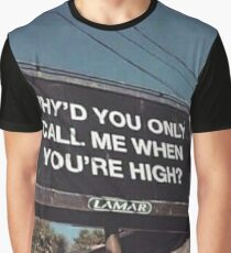 why'd u only call me when ur high? Graphic T-Shirt