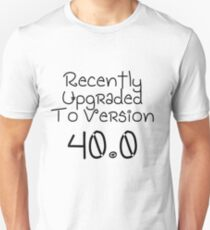 Recently Upgraded To Version 40.0   Birthday Gift Present   Funny Cute Gift Idea Unisex T-Shirt