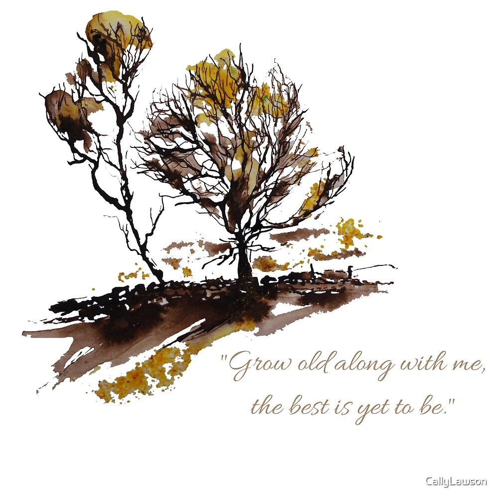 """""""Grow old along with me, the best is yet to be"""" by CallyLawson"""