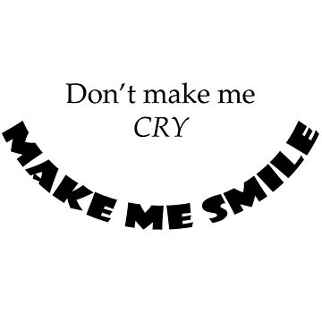 Don't Make Me Cry, Make Me Smile by rockjsshoppe