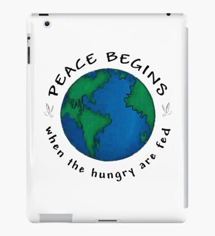 Peace Begins When The Hungry Are Fed iPad Case/Skin