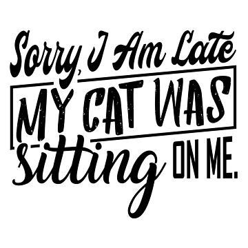 Cat - Sorry I am late, my cat was sitting on me - gift idea by Be-Sign
